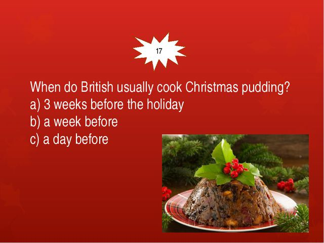 When do British usually cook Christmas pudding? a) 3 weeks before the holida...