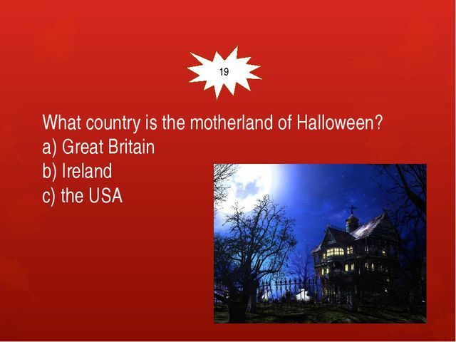 What country is the motherland of Halloween? a) Great Britain b) Ireland c)...