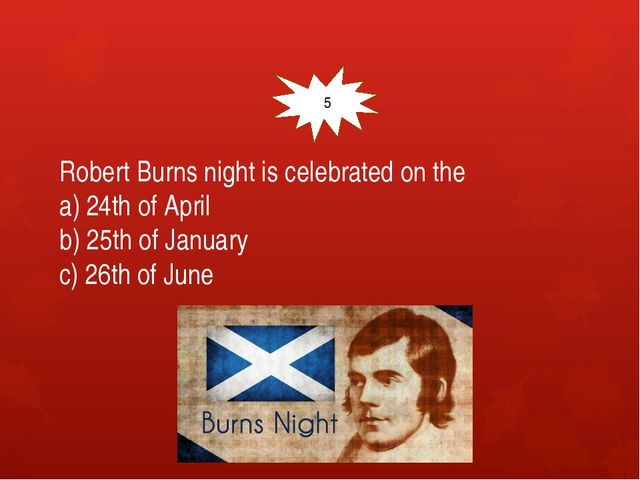 Robert Burns night is celebrated on the a) 24th of April b) 25th of January...