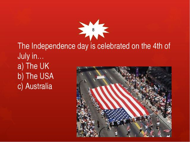 The Independence day is celebrated on the 4th of July in… a) The UK b) The U...