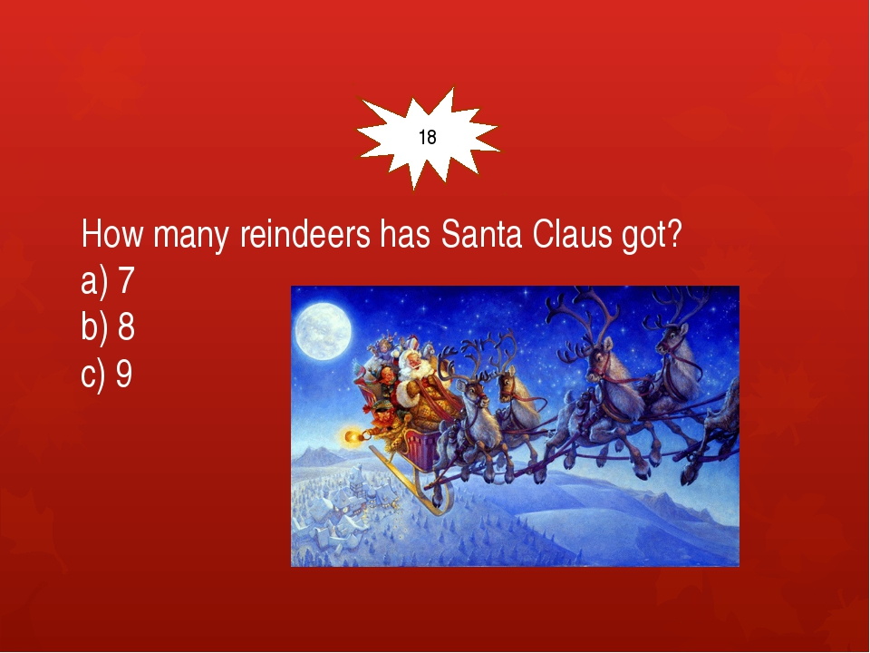 How many reindeers has Santa Claus got? a) 7 b) 8 c) 9 18