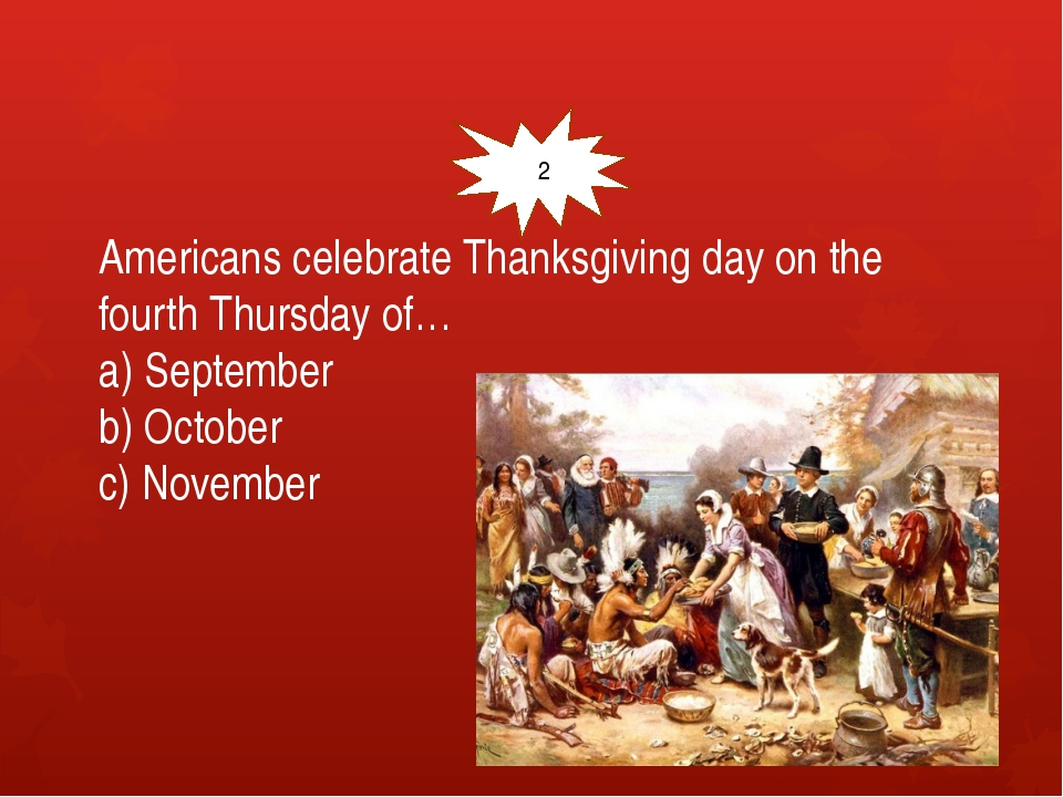 Americans celebrate Thanksgiving day on the fourth Thursday of… a) September...
