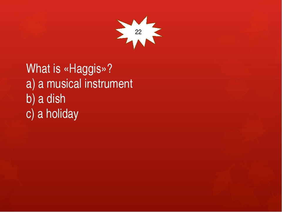 What is «Haggis»? a) a musical instrument b) a dish c) a holiday 22