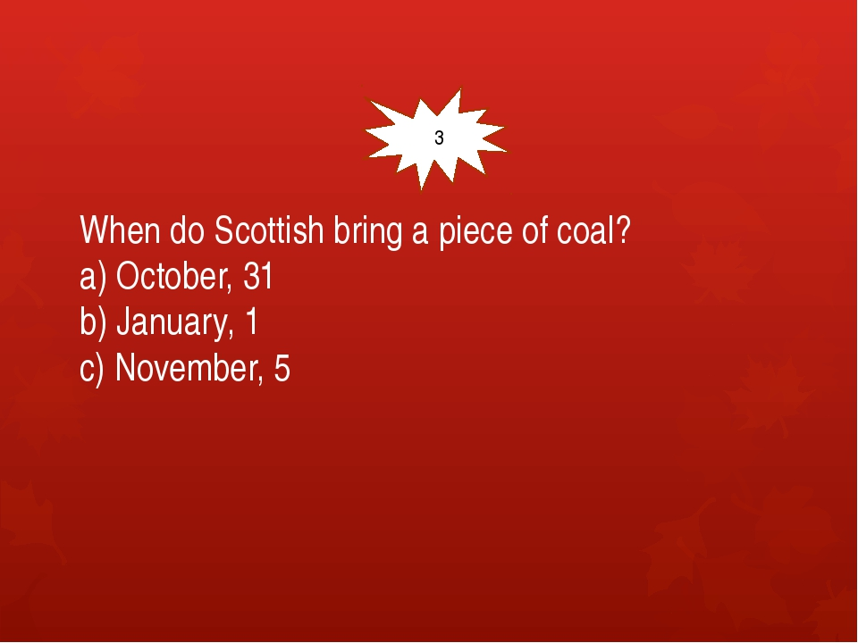 When do Scottish bring a piece of coal? a) October, 31 b) January, 1 c) Nove...