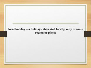 local holiday – a holiday celebrated locally, only in some region or place;