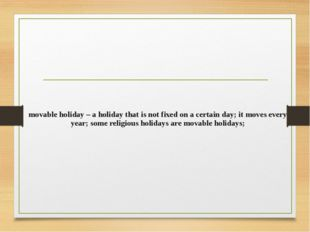 movable holiday – a holiday that is not fixed on a certain day; it moves ever