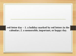red-letter day – 1. a holiday marked by red letters in the calendar; 2. a mem