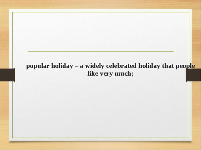 popular holiday – a widely celebrated holiday that people like very much;