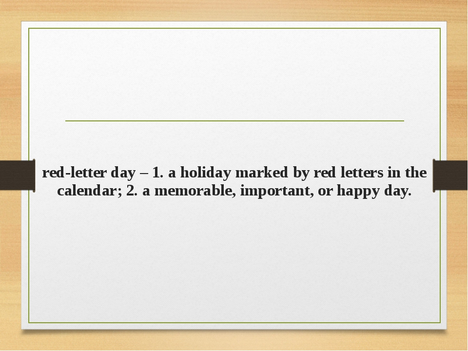 red-letter day – 1. a holiday marked by red letters in the calendar; 2. a mem...