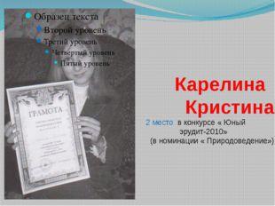 Карелина Кристина 2 место в конкурсе « Юный эрудит-2010» (в номинации « Прир