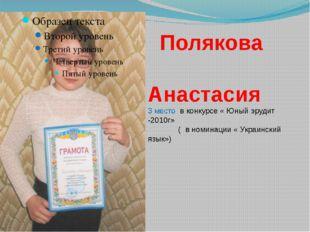 Полякова Анастасия 3 место в конкурсе « Юный эрудит -2010г» ( в номинации «