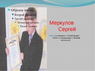 Меркулов Сергей 1 место в конкурсе « Юный эрудит- 2010» ( в номинации « Лучш