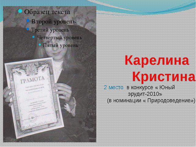 Карелина Кристина 2 место в конкурсе « Юный эрудит-2010» (в номинации « Прир...
