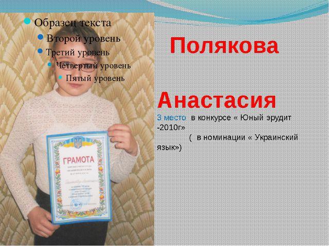 Полякова Анастасия 3 место в конкурсе « Юный эрудит -2010г» ( в номинации «...
