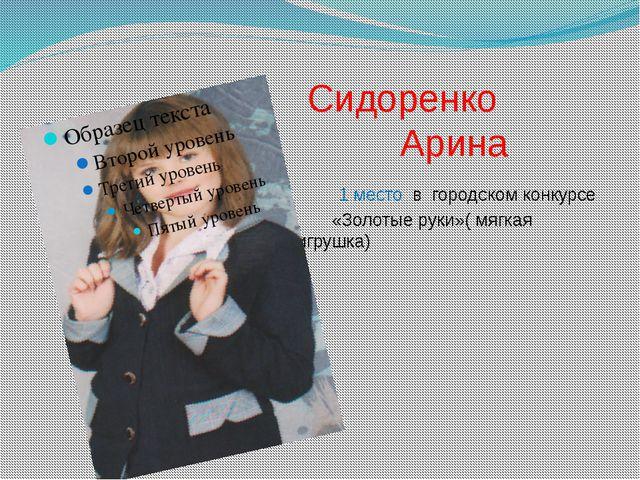 Сидоренко Арина 1 место в городском конкурсе «Золотые руки»( мягкая игрушка)