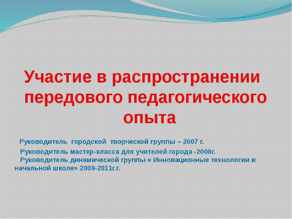 Участие в распространении передового педагогического опыта Руководитель горо...