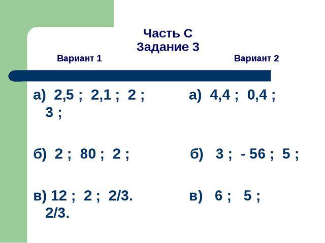 Часть С Задание 3 Вариант 1 Вариант 2 а) 2,5 ; 2,1 ; 2 ; а) 4,4 ; 0,4 ; 3 ; б...