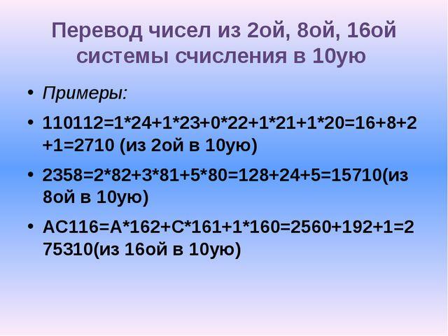 Перевод чисел из 2ой, 8ой, 16ой системы счисления в 10ую Примеры: 110112=1*24...