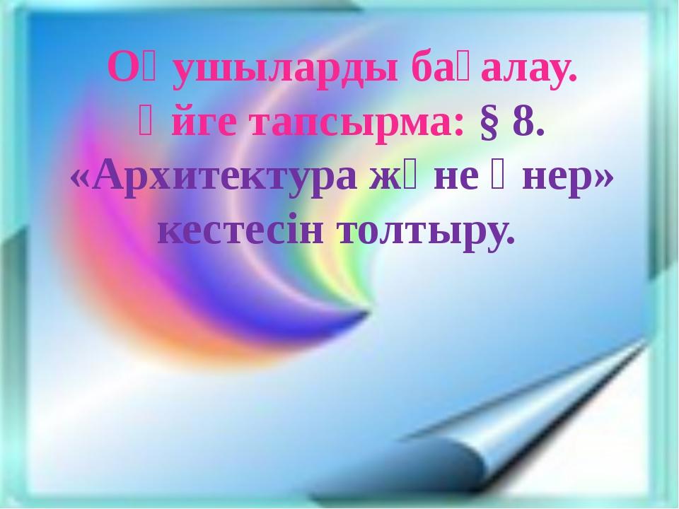 Оқушыларды бағалау. Үйге тапсырма: § 8. «Архитектура және өнер» кестесін толт...