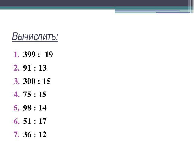 Вычислить: 399 : 19 91 : 13 300 : 15 75 : 15 98 : 14 51 : 17 36 : 12