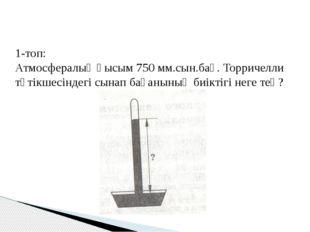 1-топ: Атмосфералық қысым 750 мм.сын.бағ. Торричелли түтікшесіндегі сынап бағ