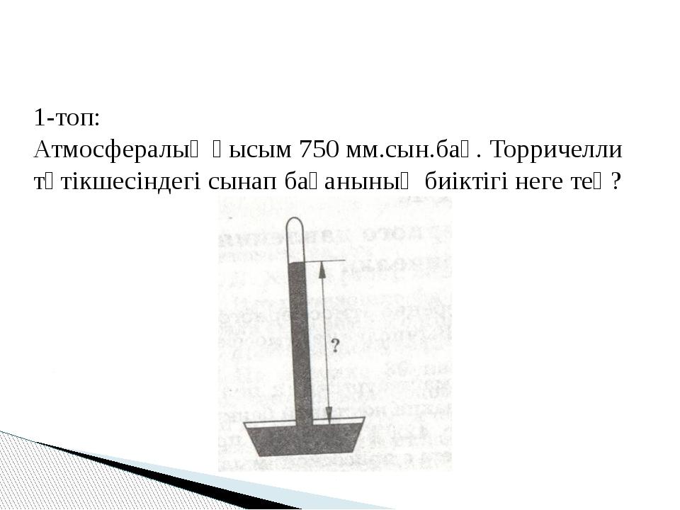 1-топ: Атмосфералық қысым 750 мм.сын.бағ. Торричелли түтікшесіндегі сынап бағ...
