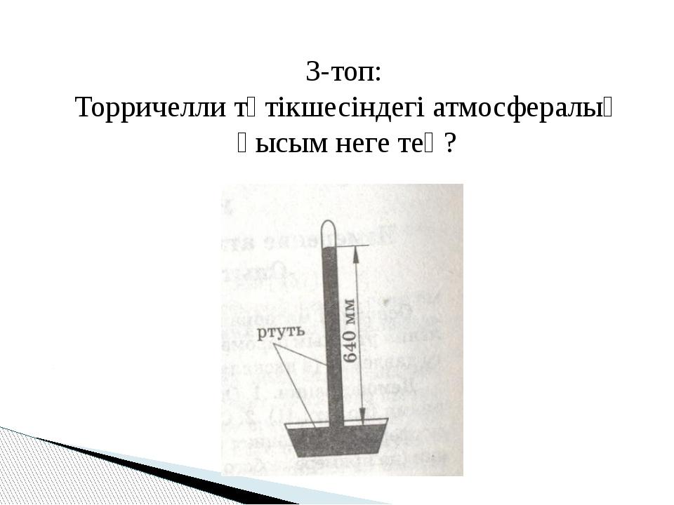 3-топ: Торричелли түтікшесіндегі атмосфералық қысым неге тең?