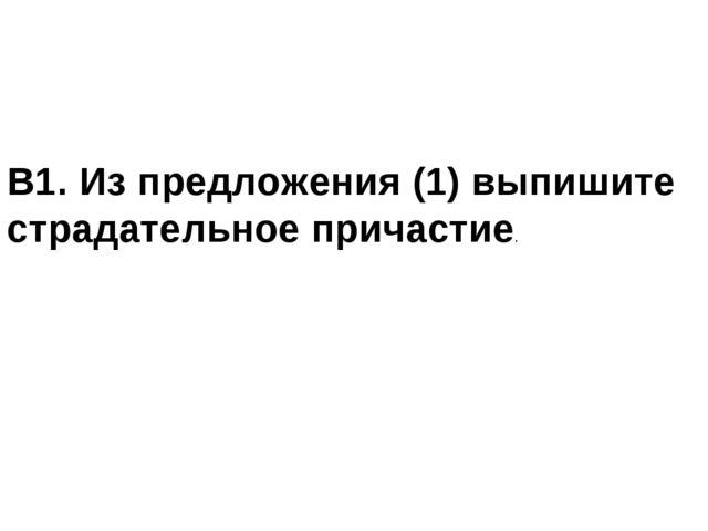 В1. Из предложения (1) выпишите страдательное причастие.