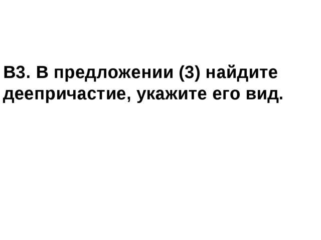 В3. В предложении (3) найдите деепричастие, укажите его вид.