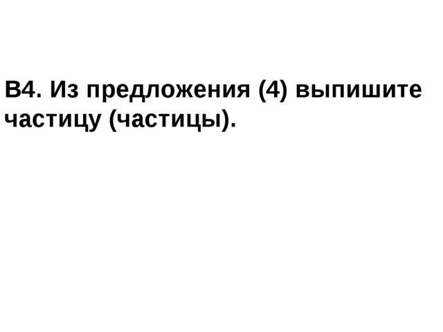 В4. Из предложения (4) выпишите частицу (частицы).