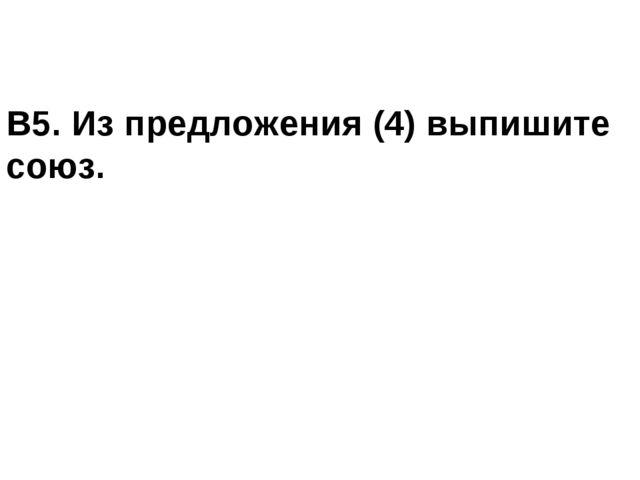 В5. Из предложения (4) выпишите союз.
