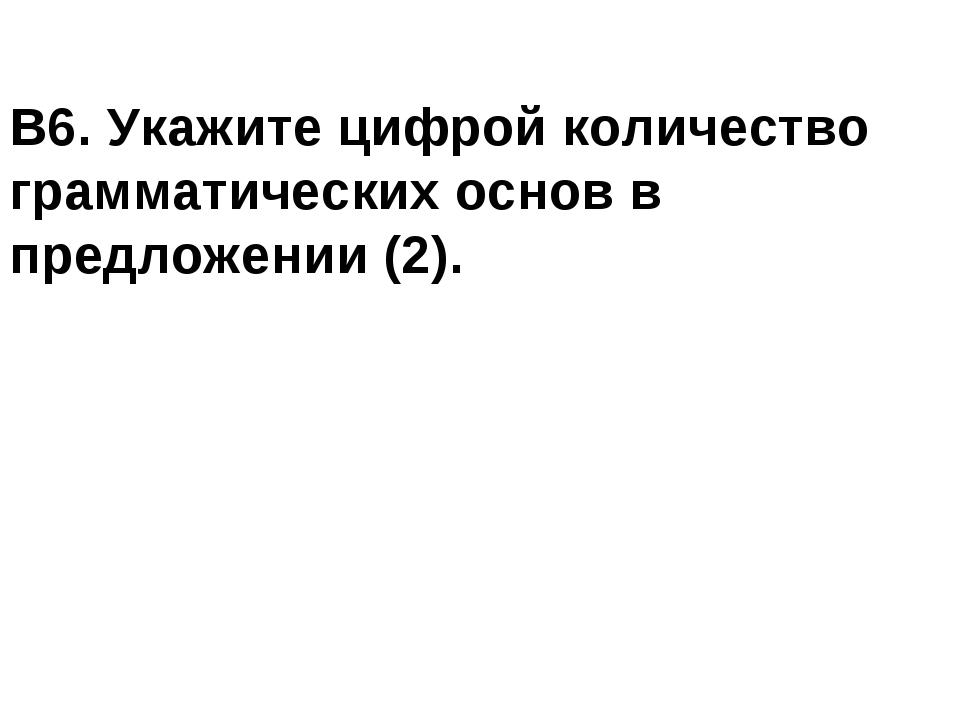 В6. Укажите цифрой количество грамматических основ в предложении (2).