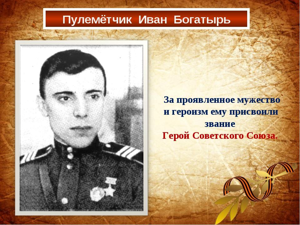 Пулемётчик Иван Богатырь За проявленное мужество и героизм ему присвоили зван...