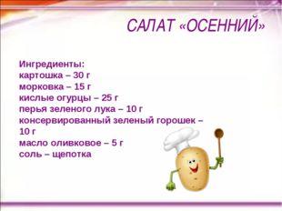 САЛАТ «ОСЕННИЙ» Ингредиенты: картошка – 30 г морковка – 15 г кислые огурцы –