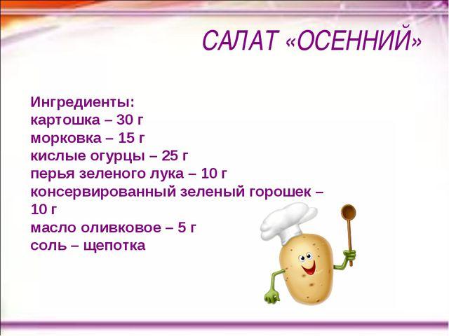 САЛАТ «ОСЕННИЙ» Ингредиенты: картошка – 30 г морковка – 15 г кислые огурцы –...