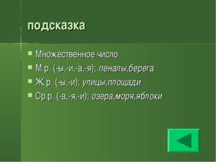подсказка Множественное число М.р. (-ы,-и,-а,-я); пеналы,берега Ж.р. (-ы,-и);