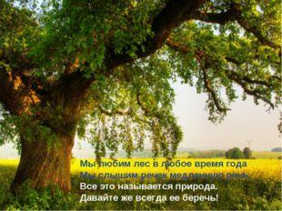 Мы любим лес в любое время года Мы слышим речек медленную речь. Все это назыв