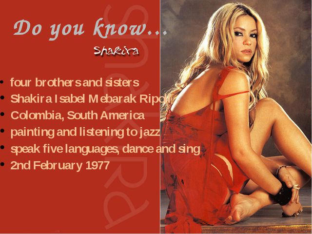 SHAKIRA,S FACTS (write) Full name: Is from: Date of Birth: Family: Hobbies: S...