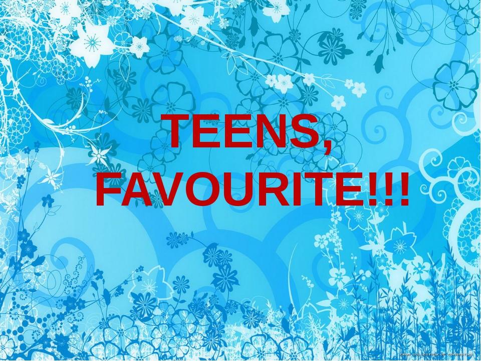 TEENS, FAVOURITE!!!
