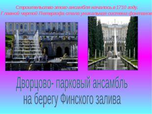 Строительство этого ансамбля началось в 1710 году. Главной чертой Петергофа с