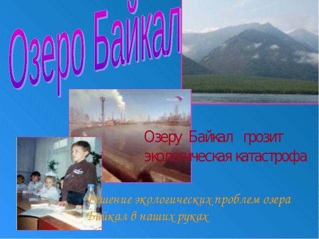 Озеру Байкал грозит экологическая катастрофа Решение экологических проблем оз...