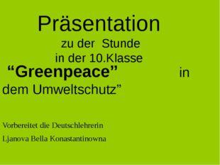 """Präsentation zu der Stunde in der 10.Klasse """"Greenpeace"""" in dem Umweltschutz"""""""