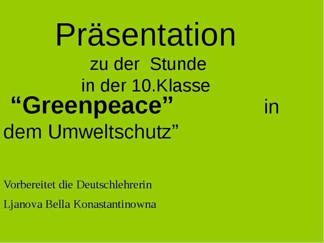 """Präsentation zu der Stunde in der 10.Klasse """"Greenpeace"""" in dem Umweltschutz""""..."""