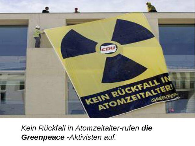 Kein Rückfall in Atomzeitalter-rufen die Greenpeace -Aktivisten auf.