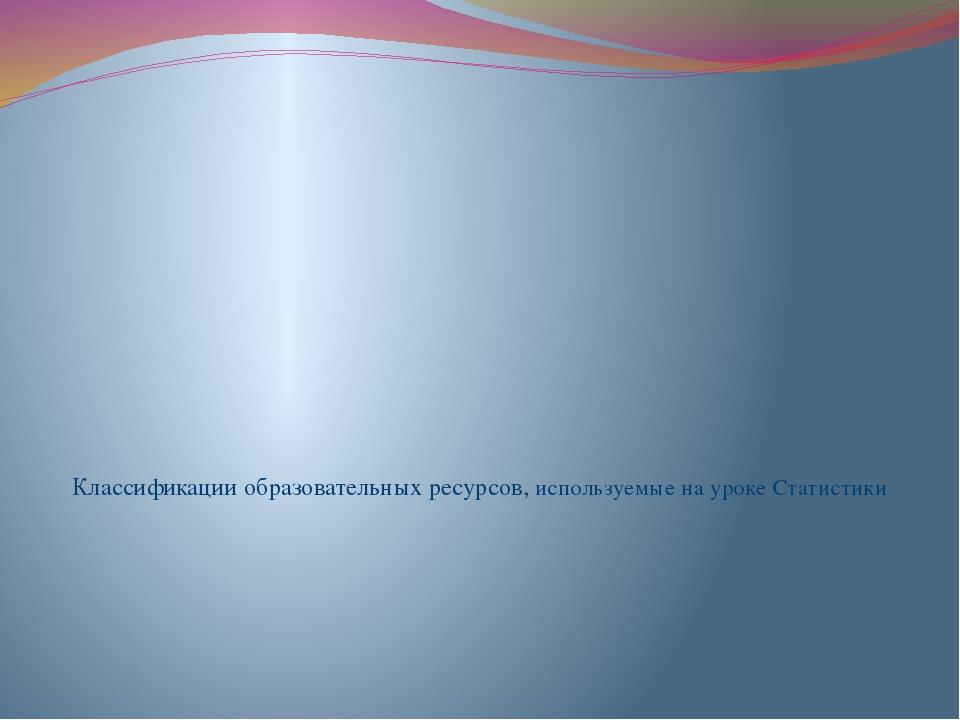 Классификации образовательных ресурсов, используемые на уроке Статистики