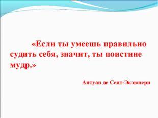 «Если ты умеешь правильно судить себя, значит, ты поистине мудр.» Антуан де