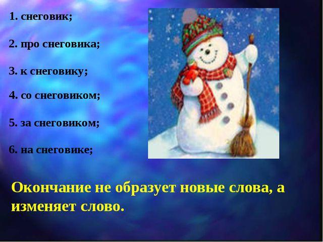 1. снеговик; 2. про снеговика; 3. к снеговику; 4. со снеговиком; 5. за снегов...