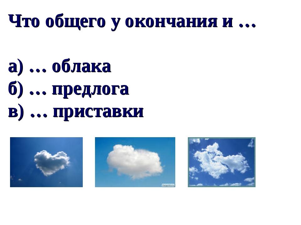 Что общего у окончания и … а) … облака б) … предлога в) … приставки