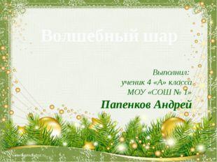 Волшебный шар Выполнил: ученик 4 «А» класса МОУ «СОШ № 1» Папенков Андрей