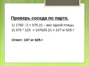 Проверь соседа по парте. 1) 1750 : 2 = 875 (г) – вес одной птицы. 2) 875 * 12